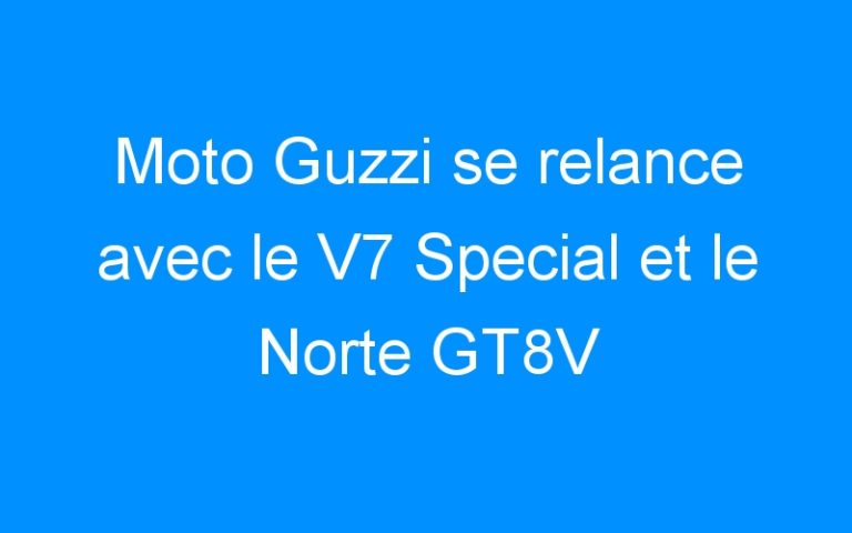 Moto Guzzi se relance avec le V7 Special et le Norte GT8V