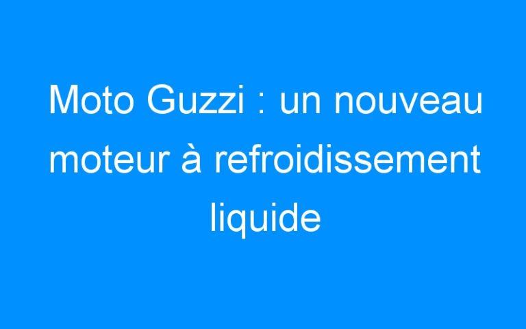 Moto Guzzi : un nouveau moteur à refroidissement liquide