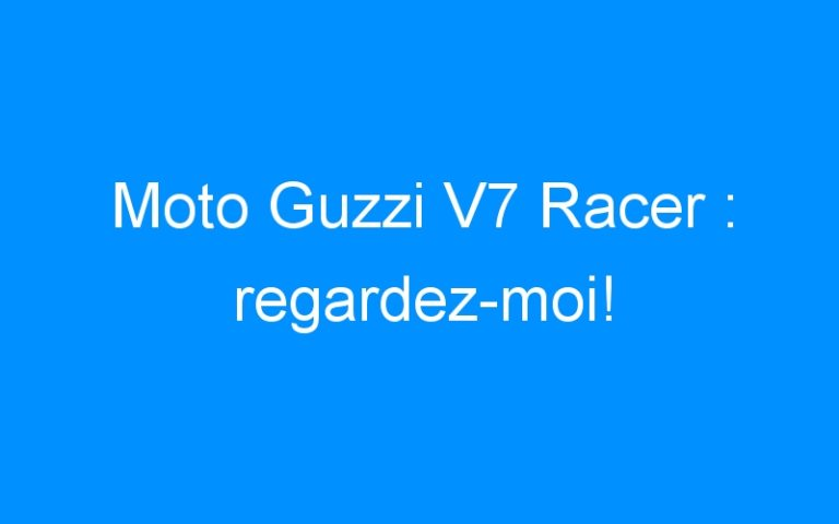 Moto Guzzi V7 Racer : regardez-moi!