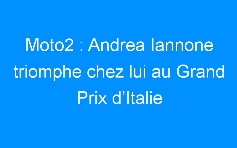 Moto2 : Andrea Iannone triomphe chez lui au Grand Prix d'Italie