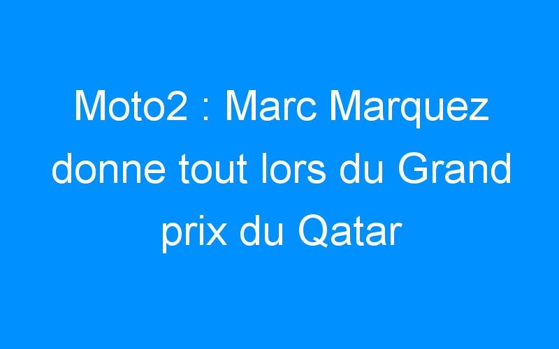 Moto2 : Marc Marquez donne tout lors du Grand prix du Qatar