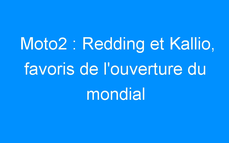 Moto2 : Redding et Kallio, favoris de l'ouverture du mondial