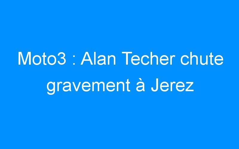 Moto3 : Alan Techer chute gravement à Jerez