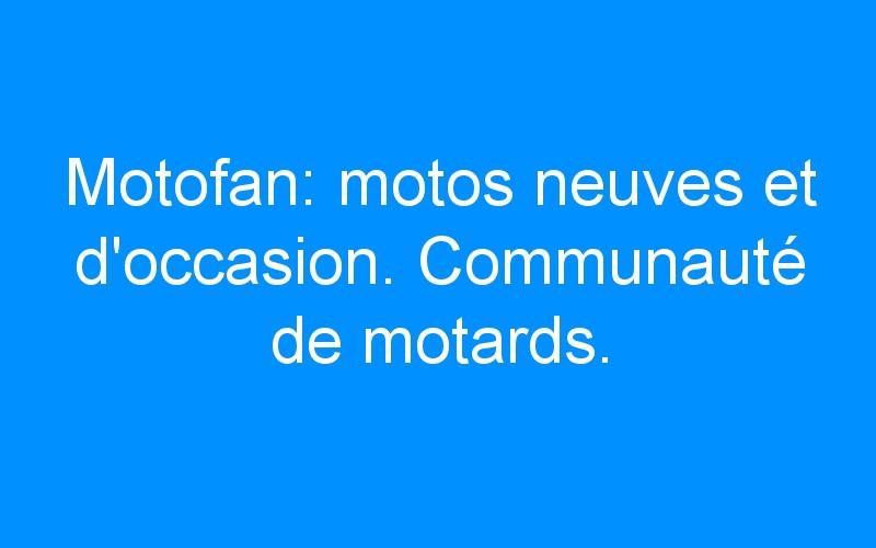 Motofan: motos neuves et d'occasion. Communauté de motards.