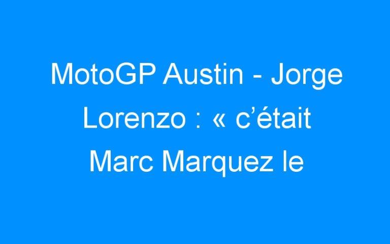 MotoGP Austin – Jorge Lorenzo : « c'était Marc Marquez le meilleur »