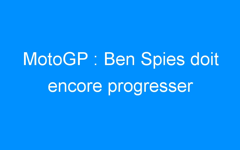 MotoGP : Ben Spies doit encore progresser