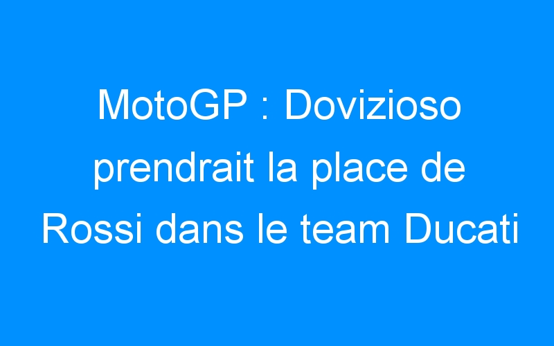 MotoGP : Dovizioso prendrait la place de Rossi dans le team Ducati