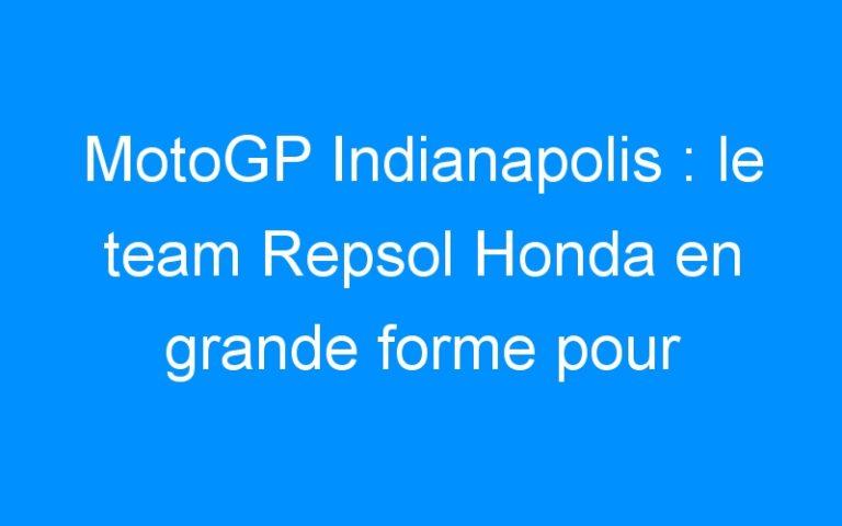 MotoGP Indianapolis : le team Repsol Honda en grande forme pour triompher !