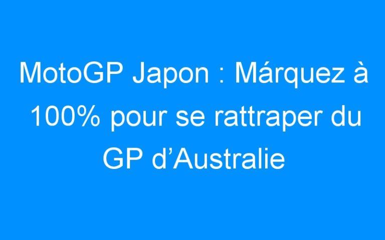 MotoGP Japon : Márquez à 100% pour se rattraper du GP d'Australie