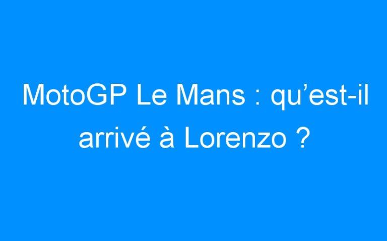 MotoGP Le Mans : qu'est-il arrivé à Lorenzo ?
