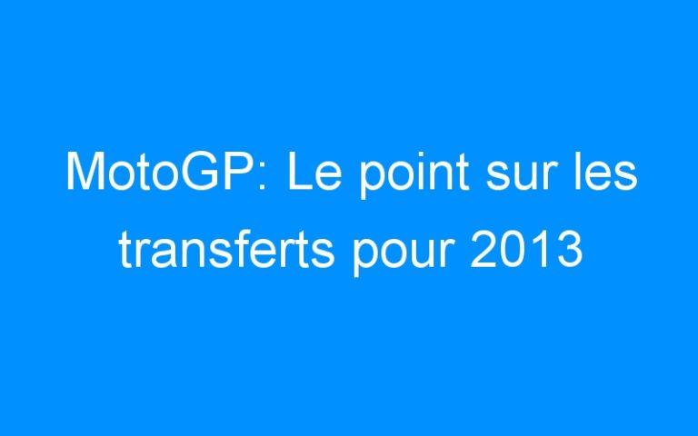 MotoGP: Le point sur les transferts pour 2013