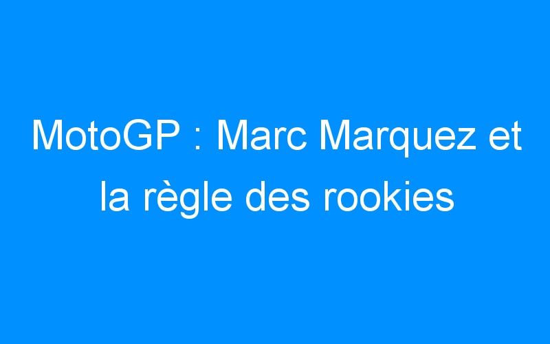 MotoGP : Marc Marquez et la règle des rookies