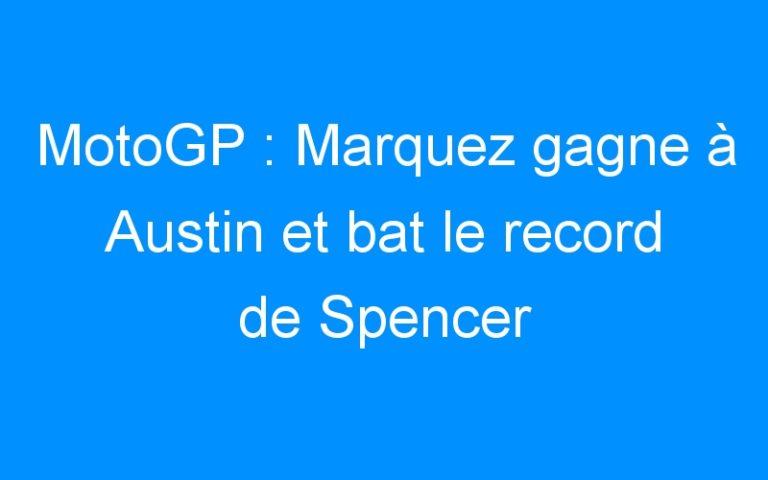 MotoGP : Marquez gagne à Austin et bat le record de Spencer