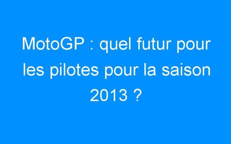 MotoGP : quel futur pour les pilotes pour la saison 2013 ?