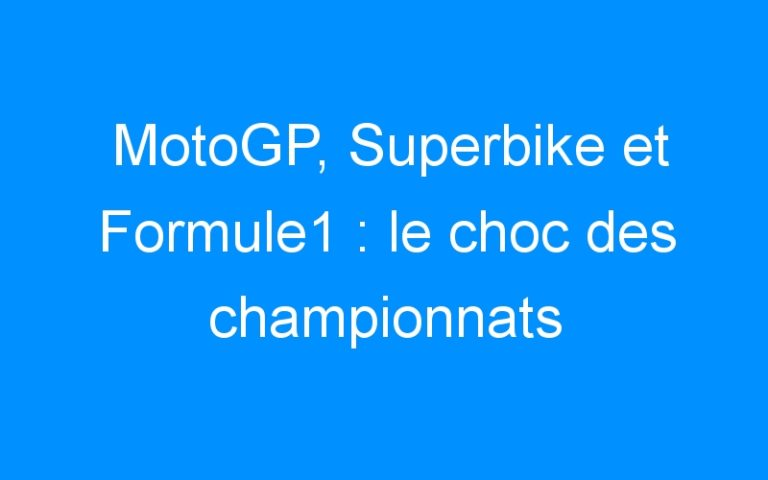 MotoGP, Superbike et Formule1 : le choc des championnats