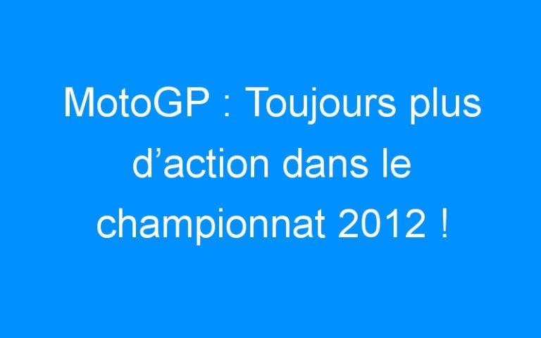 MotoGP : Toujours plus d'action dans le championnat 2012 !