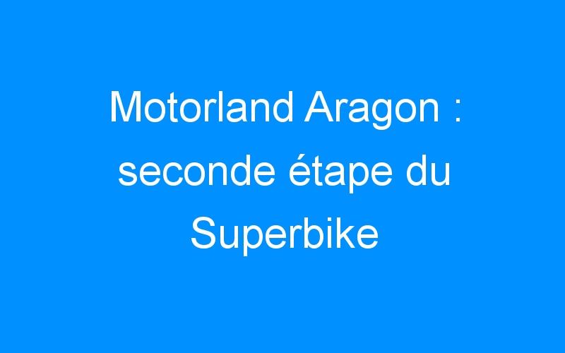 Motorland Aragon : seconde étape du Superbike