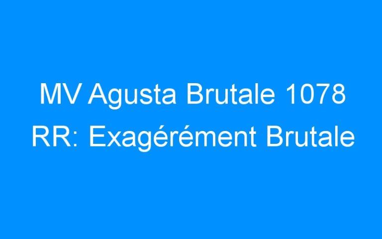 MV Agusta Brutale 1078 RR: Exagérément Brutale