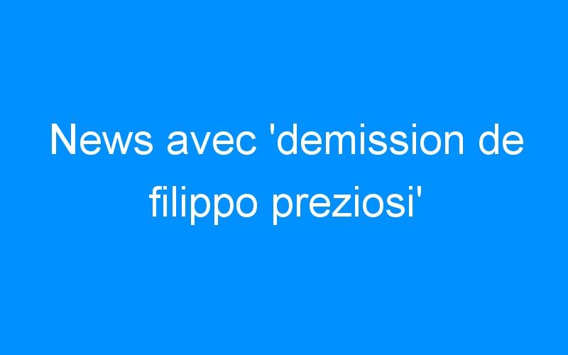 News avec 'demission de filippo preziosi'