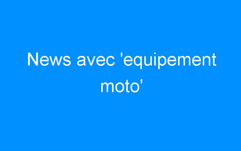 News avec 'equipement moto'