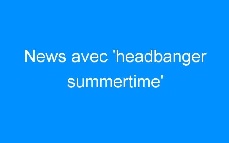 News avec 'headbanger summertime'