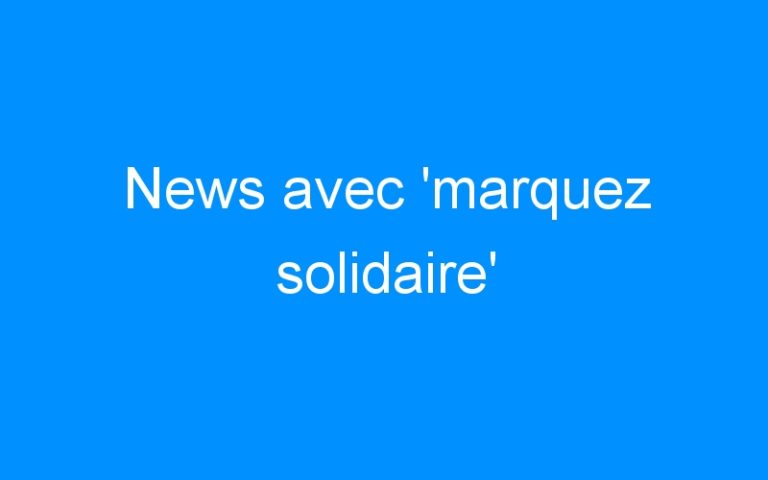 News avec 'marquez solidaire'