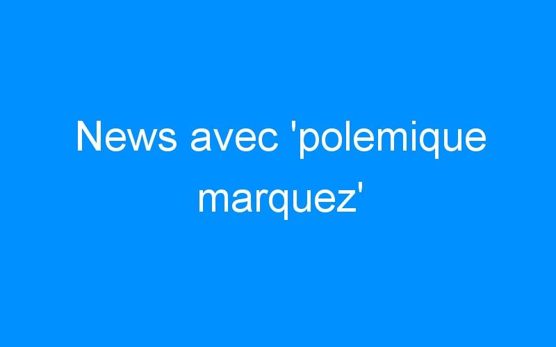 News avec 'polemique marquez'