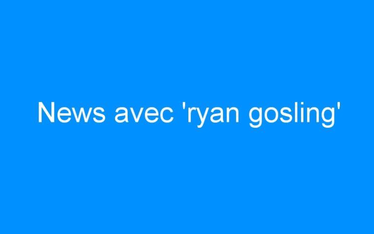 News avec 'ryan gosling'