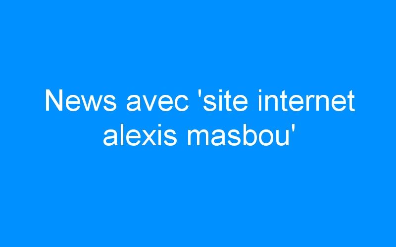 News avec 'site internet alexis masbou'