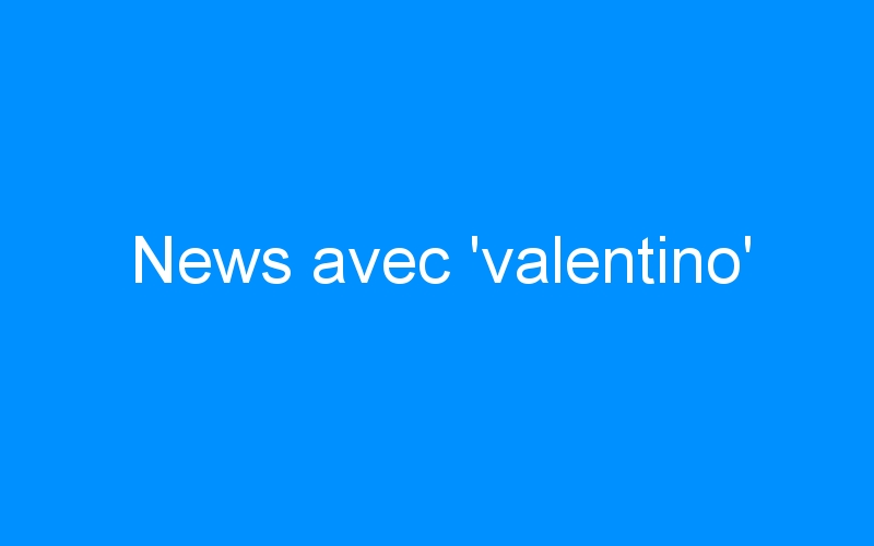 News avec 'valentino'