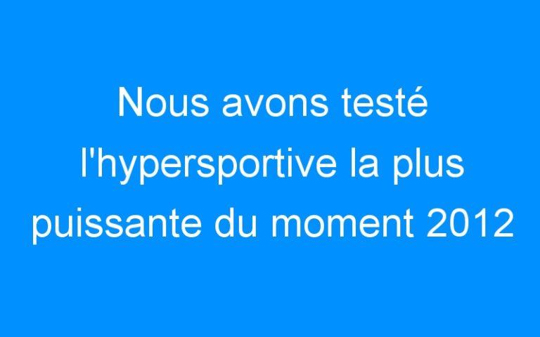 Nous avons testé l'hypersportive la plus puissante du moment 2012
