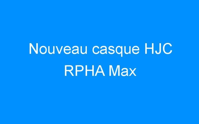 Nouveau casque HJC RPHA Max