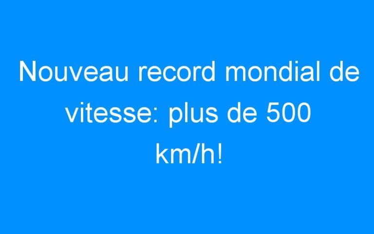 Nouveau record mondial de vitesse: plus de 500 km/h!