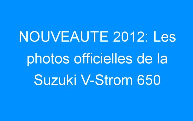 NOUVEAUTE 2012: Les photos officielles de la Suzuki V-Strom 650