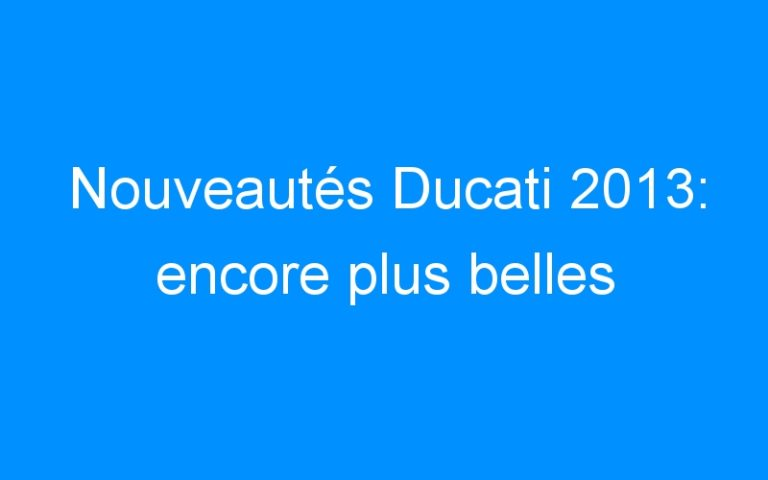 Nouveautés Ducati 2013: encore plus belles