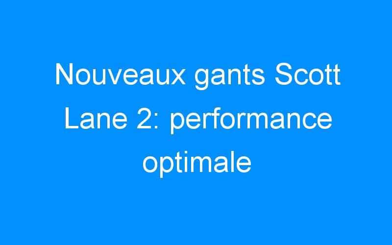 Nouveaux gants Scott Lane 2: performance optimale