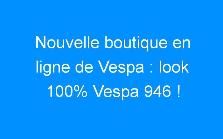 Nouvelle boutique en ligne de Vespa : look 100% Vespa 946 !
