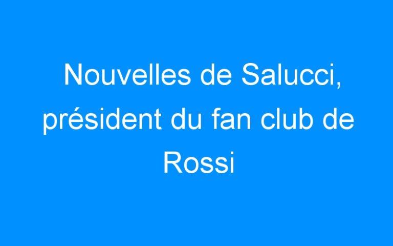 Nouvelles de Salucci, président du fan club de Rossi
