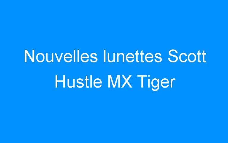 Nouvelles lunettes Scott Hustle MX Tiger