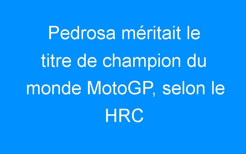 Pedrosa méritait le titre de champion du monde MotoGP, selon le HRC