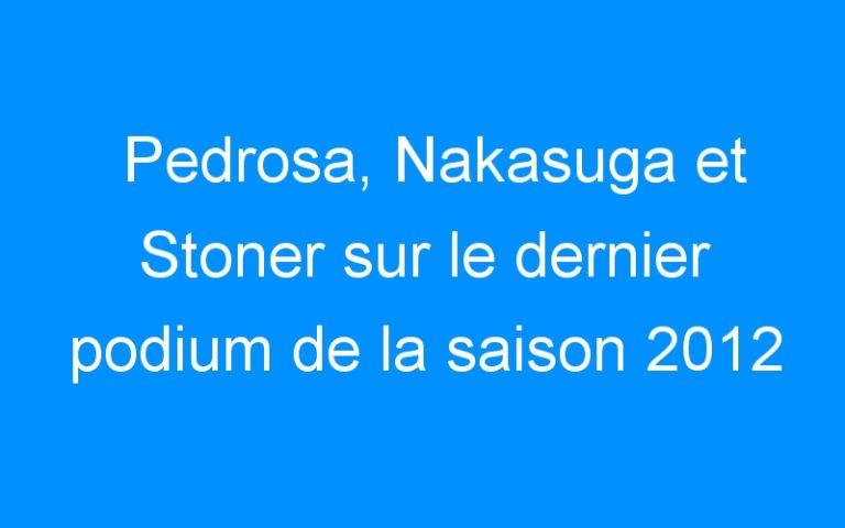 Pedrosa, Nakasuga et Stoner sur le dernier podium de la saison 2012