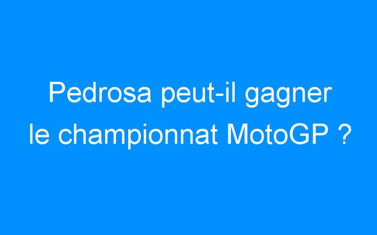 Pedrosa peut-il gagner le championnat MotoGP ?
