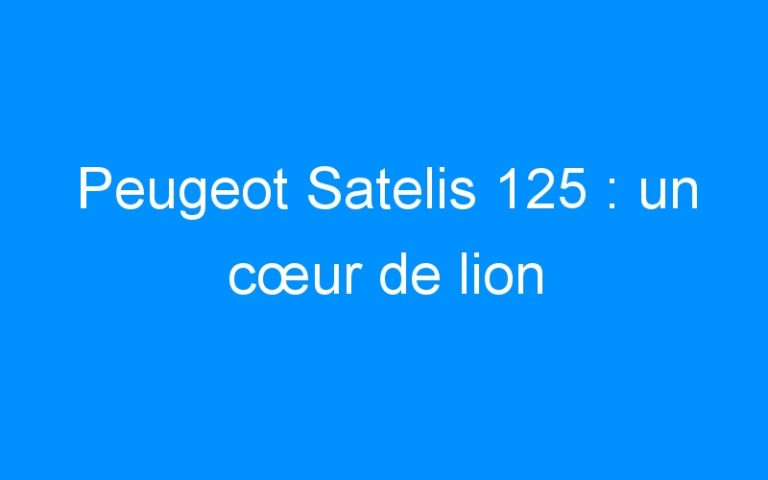 Peugeot Satelis 125 : un cœur de lion
