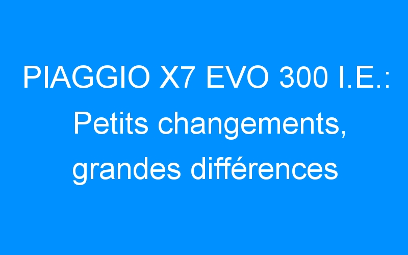 PIAGGIO X7 EVO 300 I.E.: Petits changements, grandes différences