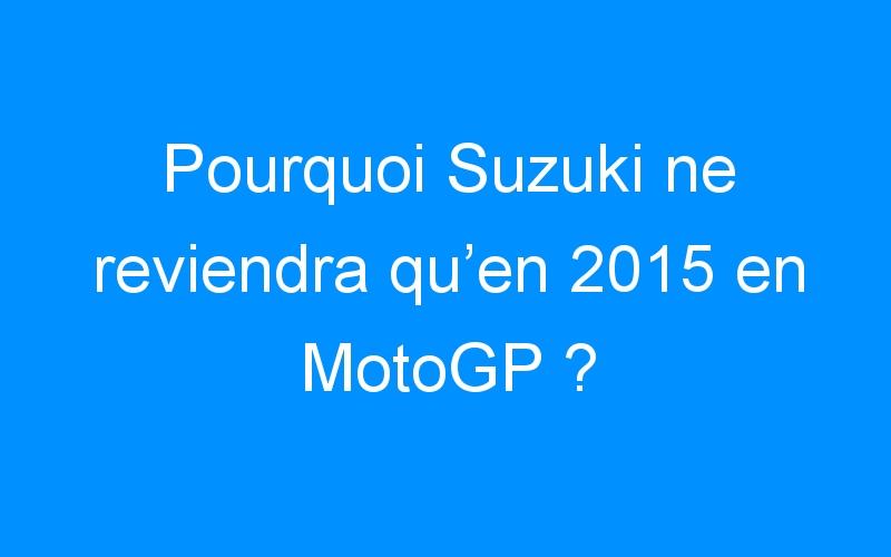 Pourquoi Suzuki ne reviendra qu'en 2015 en MotoGP ?