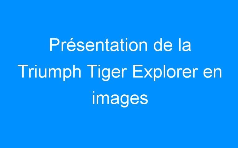 Présentation de la Triumph Tiger Explorer en images