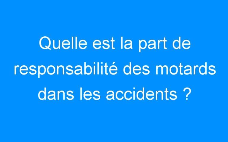 Quelle est la part de responsabilité des motards dans les accidents ?