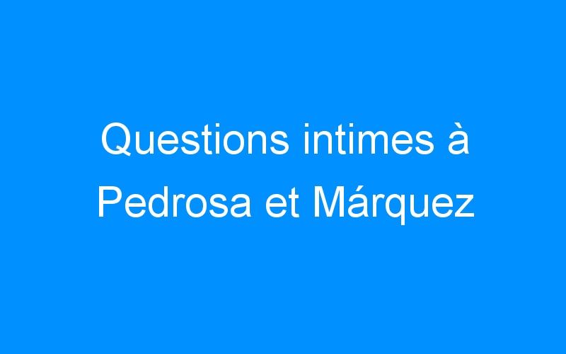 Questions intimes à Pedrosa et Márquez