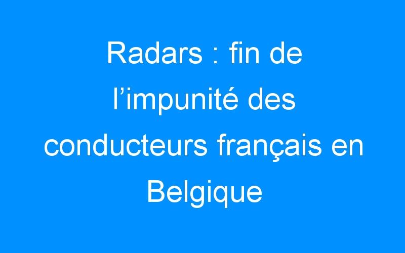 Radars : fin de l'impunité des conducteurs français en Belgique