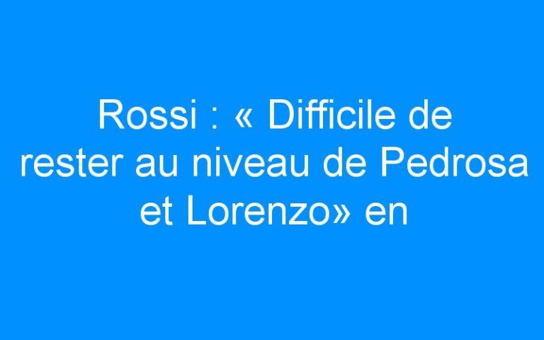 Rossi : « Difficile de rester au niveau de Pedrosa et Lorenzo» en 2013